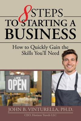 8 steps to starting a business : how to quickly gain the skills you'll need by John B. Vinturella, Ph.D