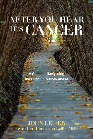 After you hear it's cancer : a guide to navigating the difficult journey ahead