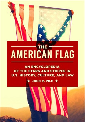 The American flag: an encyclopedia of the Stars and Stripes in U.S. history, culture, and law by John R. Vile