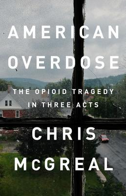 American overdose: the opioid tragedy in three acts by Chris McGrea