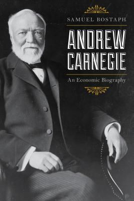 Andrew Carnegie : an economic biography by Samuel Bostaph