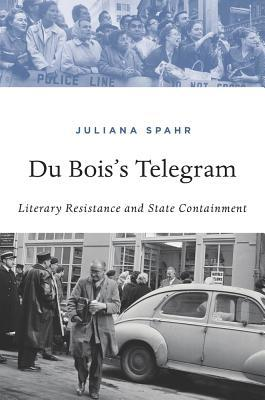 Du Bois's telegram: literary resistance and state containment by Juliana Spahr