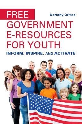 Free government e-resources for youth : inform, inspire, and activate / Dorothy Ormes