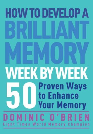 How to develop a brilliant memory week by week : 50 proven ways to enhance your memory