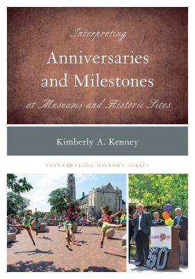 Interpreting anniversaries and milestones at museums and historic sites / Kimberly A. Kenney