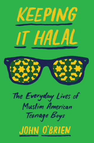 Keeping it halal : the everyday lives of Muslim American teenage boys by John O'Brien