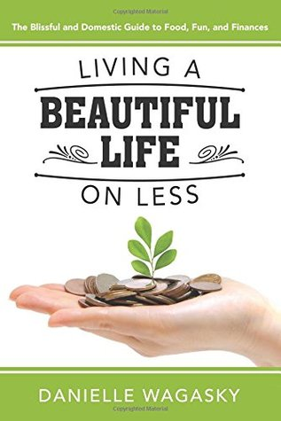 Living a beautiful life on less : the blissful and domestic guide to food, fun, and finances