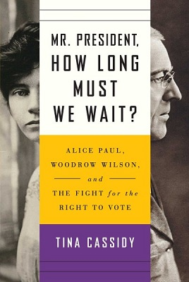 Mr. President, how long must we wait?: Alice Paul, Woodrow Wilson, and the fight for the right to vote by Tina Cassidy
