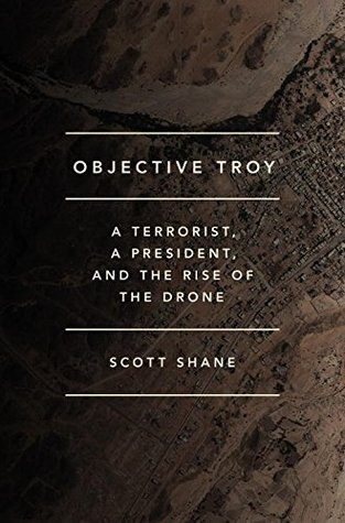 Objective Troy : a terrorist, a president, and the rise of the drone