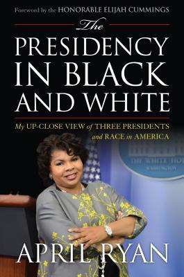 The presidency in black and white : my up-close view of three presidents and race in America / April Ryan ; foreword by the Honorable Elijah Cummings