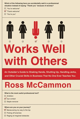 Works well with others : an outsider's guide to shaking hands, shutting up, handling jerks, and other crucial skills in business that no one ever teaches you