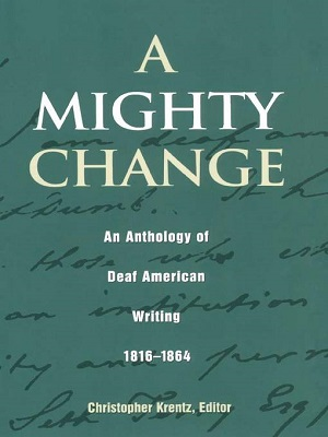 A mighty change : an anthology of deaf American writing, 1816-1864 Christopher Krentz, editor