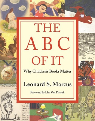 The ABC of it: why children's books matter by Leonard S. Marcus; foreword by Lisa Von Drasek