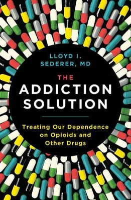 The addiction solution: treating our dependence on opioids and other drugs by Lloyd I. Sederer, MD