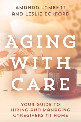 Aging with care: your guide to hiring and managing caregivers at home by Amanda Lambert and Leslie Eckford