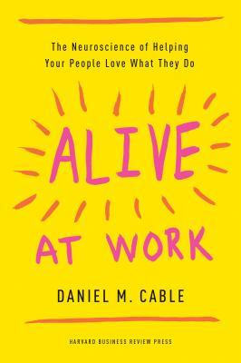Alive at work: the neuroscience of helping your people love what they do by Daniel M. Cable
