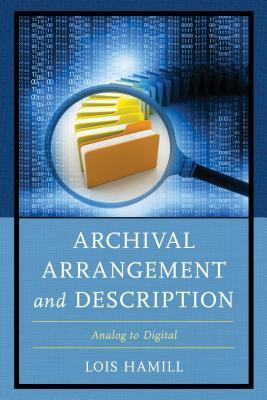 Archival arrangement and description : analog to digital by Lois Hamill