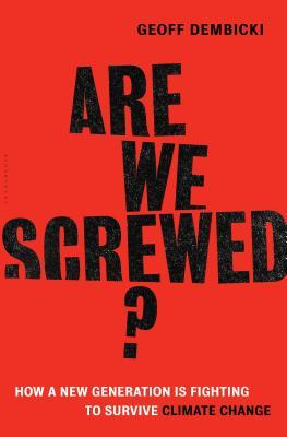 Are we screwed? : how a new generation is fighting to survive climate change by Geoff Dembicki