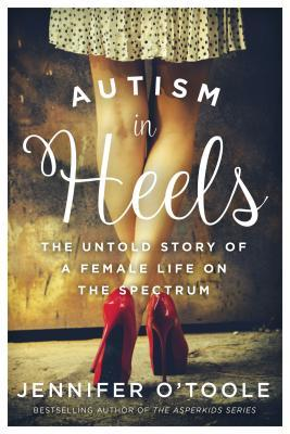Autism in heels: the untold story of a female life on the spectrum by Jennifer Cook O'Toole; foreword by Navah Paskowitz-Asner