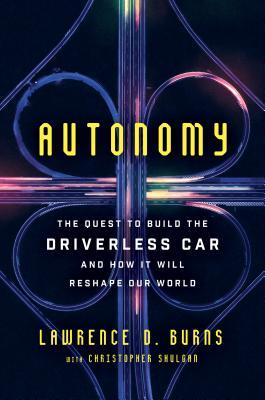 Autonomy: the quest to build the driverless car-- and how it will reshape our world by Lawrence D. Burns with Christopher Shulgan