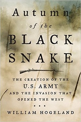 Autumn of the Black Snake : the creation of the U.S. Army and the invasion that opened the West by William Hogeland