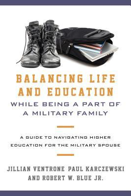 Balancing life and education while being a part of a military family : a guide to navigating higher education for the military spouse By Jillian Ventrone, Paul Karczewski, and Robert W. Blue, Jr