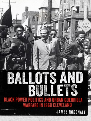 Ballots and bullets: Black Power politics and urban guerrilla warfare in 1968 Cleveland by James Robenalt