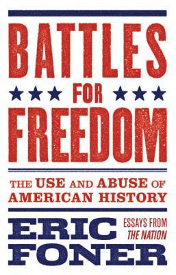 Battles for freedom : the use and abuse of American history by Eric Foner