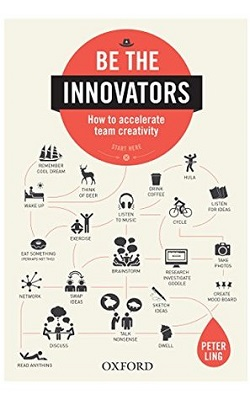 Be the innovators : how to accelerate team creativity by Peter Ling