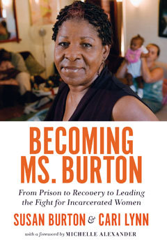 Becoming Ms. Burton : from prison to recovery to leading the fight for incarcerated women by Susan Burton and Cari Lynn ; with a foreword by Michelle Alexander