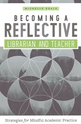 Becoming a reflective librarian and teacher : strategies for mindful academic practice by Michelle Reale