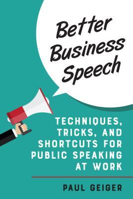 Better business speech : techniques, tricks, and shortcuts for public speaking at work by Paul Geiger