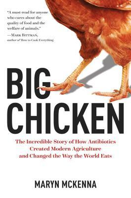Big chicken : the incredible story of how antibiotics created modern agriculture and changed the way the world eats by Maryn McKenna