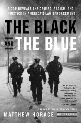 The black and the blue: a cop reveals the crimes, racism, and injustice in America's law enforcement by Matthew Horace and Ron Harris