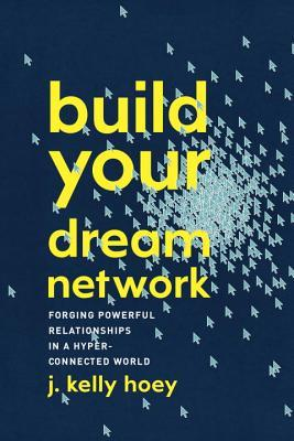 Build your dream network : forging powerful relationships in a hyper-connected world by J. Kelly Hoey