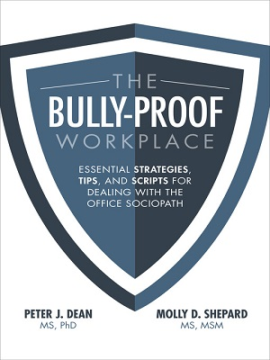 The bully-proof workplace : essential strategies, tips, and scripts for dealing with the office sociopath by Peter J. Dean, MS, PhD, and Molly D. Shepard, MS, MSM