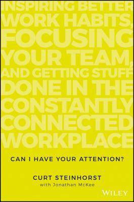 Can I have your attention? : inspiring better work habits, focusing your team, and getting stuff done in the constantly connected workplace by Curt Steinhorst with Jonathan McKee