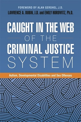 Caught in the web of the criminal justice system : autism, developmental disabilities and sex offenses edited by Lawrence A. Dubin, J.D. and Emily Horowitz, PH.D. ; foreword by Alan Gershel, J.D. ; Introduction by Mark Mahoney, J.D. ; afterword by Tony Attwood