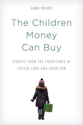The children money can buy: stories from the frontlines of foster care and adoption by Anne Moody
