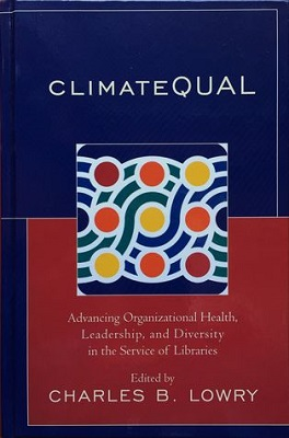 ClimateQUAL: advancing organizational health, leadership, and diversity in the service of libraries edited by Charles B. Lowry