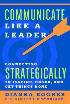 Communicate like a leader : connecting strategically to coach, inspire, and get things done by Dianna Booher