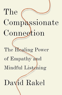 The compassionate connection: the healing power of empathy and mindful listening by David Rakel, MD, with Susan K. Golant, MA