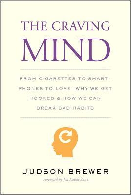 The craving mind : from cigarettes to smartphones to love - why we get hooked and how we can break bad habits By Judson Brewer ; foreword by Jon Kabat-Zinn