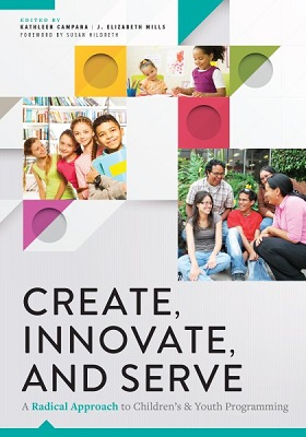 Create, innovate, and serve: a radical approach to children's and youth programming edited by Kathleen Campana and J. Elizabeth Mills; foreword by Susan Hildreth