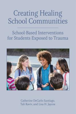 Creating healing school communities: school-based interventions for students exposed to trauma by Catherine DeCarlo Santiago, Tali Raviv, and Lisa H. Jaycox