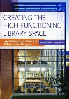 Creating the high-functioning library space : expert advice from librarians, architects, and designers