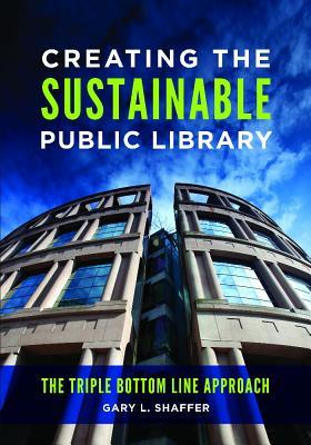 Creating the sustainable public library: the triple bottom line approach by Gary L. Shaffer