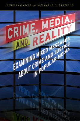 Crime, media, and reality : examining mixed messages about crime and justice in popular media by Venessa Garcia and Samantha G. Arkerson