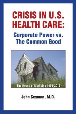 Crisis in U.S. health care: corporate power vs. the common good by John Geyman, M.D