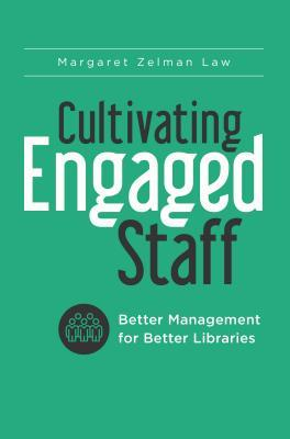 Cultivating engaged staff: better management for better libraries by Margaret Zelman Law